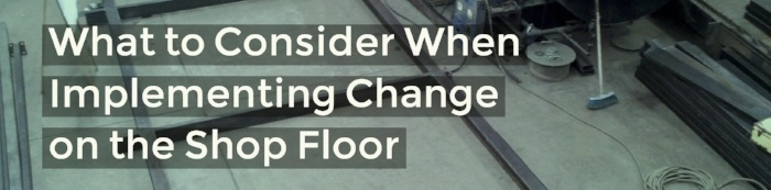 What to Consider When Implementing Change on the Shop Floor.jpg